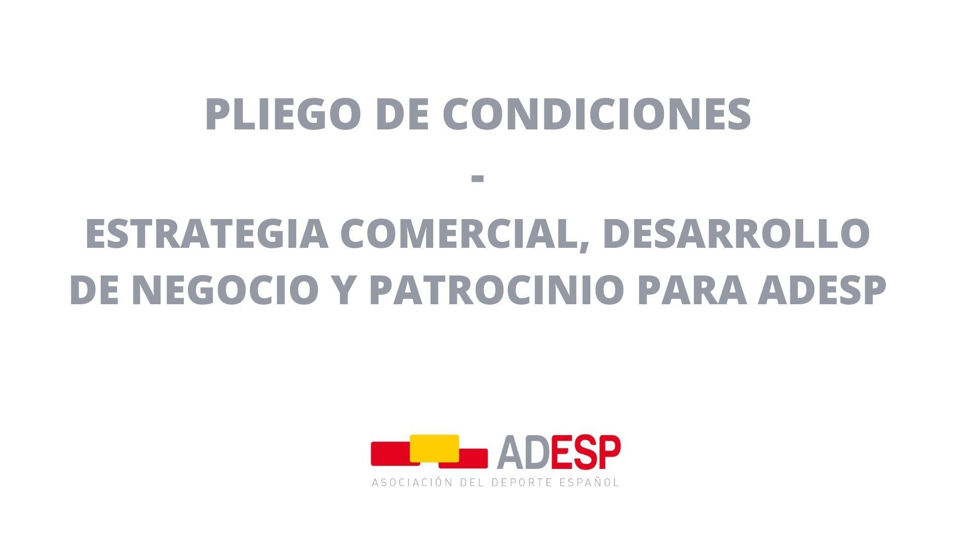 PLIEGO DE CONDICIONES PARA CONTRATACIÓN DE SERVICIOS DE DEFINICIÓN, EJECUCIÓN Y SEGUIMIENTO DE LA ESTRATEGIA COMERCIAL, DESARROLLO DE NEGOCIO Y PATROCINIO PARA ADESP